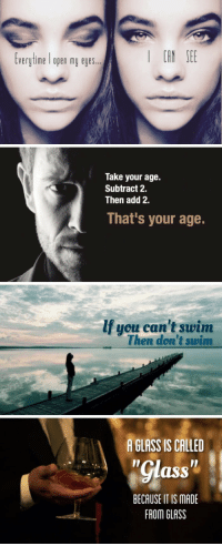 Ass, Add, and Glass: CAN SE  verytime I open my eyes.  Take your age.  Subtract 2.  Then add 2.  That's your age.  If you can't swim  Then don't swim  A GLASS IS CALLED  Il  Il  ass  BECAUSE IT IS MADE  FROM GLASS Profound