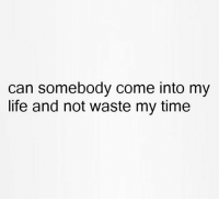 can somebody come into my  life and not waste my time Unless you're feeding me or supplying me with alcohol then you're wasting my time tbh.