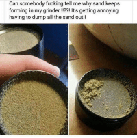 Fucking, All The, and Annoying: Can somebody fucking tell me why sand keeps  forming in my grinder!!??! It's getting annoying  having to dump all the sand out!