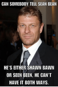 He was Eddard or Ned so he can be Sean Bean. His character will die anyway ;)  -LS  Please like www.fb.com/GOTISLIFE for more ⚔️: CAN SOMEBODY TELL SEAN BEAN  HE'S EITHER SHAWN BAWN  OR SEEN BEEN, HE CAN'T  HAVE IT BOTH WAYS He was Eddard or Ned so he can be Sean Bean. His character will die anyway ;)  -LS  Please like www.fb.com/GOTISLIFE for more ⚔️