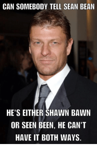 sean: CAN SOMEBODY TELL SEAN BEAN  HE'S EITHER SHAWN BAWN  OR SEEN BEEN, HE CAN'T  HAVE IT BOTH WAYS