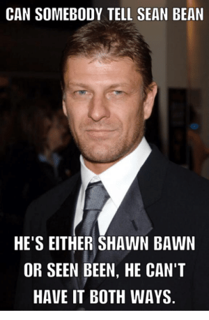This is outrageous: CAN SOMEBODY TELL SEAN BEAN  HE'S EITHER SHAWN BAWN  OR SEEN BEEN, HE CAN'T  HAVE IT BOTH WAYS This is outrageous