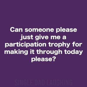 Just Give Me: Can someone please  just give me a  participation trophy for  making it through today  please?  SINGLE DAD LAUGHING