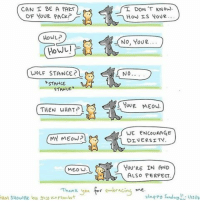 Memes, Diversity, and 🤖: CAN T BE A PART  T DON'T KNOW  OF YOUR PACK?  How Is YOUR  How  No, you p...  NO..  WouF STANCE?  *STANCE  STANCE  YOUR MEow.  THEN WHAT r L.  WE ENCOURAGE  MY MEow?  DIVERSITY.  MEOW  YOU'RE IN AND  ALSO PERFECT  Thank you embracing me (Artist: @4amshower) I'm struggling w Russian can some of y'all help lmao