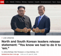 "cnn.com, Money, and Politics: CAN U.S. World Politics Money Opinion Health Entertainment Tech Style  LIVE UPDATES  North and South Korean leaders release  statement: ""You know we had to do it to  em.""  By Joshua Berlinger, Nick Thompson and Euan McKirdy, CNN  Updated less than 1 min ago 9:35 a.m. ET, April 27, 2018 Gang shit"