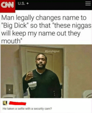 "Meirl by Bartmania MORE MEMES: CAN US.+  Man legally changes name to  ""Big Dick so that ""these niggas  will keep my name out they  mouth""  @juicybignut  He taken a selfie with a security cam? Meirl by Bartmania MORE MEMES"