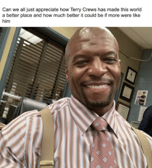 Terry Crews, Appreciate, and World: Can we all just appreciate how Terry Crews has made this world  a better place and how much better it could be if more were like  him  CORRUPT  OXO Imagine him being your neighbor