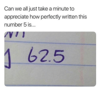 <p>Ahh..perfection.</p>: Can we all just take a minute to  appreciate how perfectly written this  number 5 is...  62.5 <p>Ahh..perfection.</p>