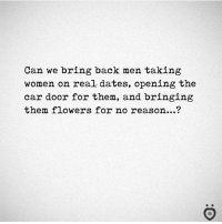 Flowers, Women, and Reason: Can we bring back men taking  women on real dates, opening the  car door for them, and bringing  them flowers for no reason...?