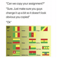 "😂: Can we copy your assignment?""  Sure. Just make sure you guys  change it up a bit so it doesn't look  obvious you copied""  ""Ok""  SP  Mali  Guinea  Congo  Senegal  Cameroorn  uthuanla  Ghana  Bolivla  Benin  Guinea-Bissau  Sao Tome  Togo  Burkina Faso  Ethiopia 😂"