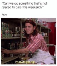 """Bye! Car memes: """"Can we do something that's not  related to cars this weekend?""""  Me:  I'D RATHER DIE. Bye! Car memes"""