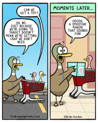 It's a dangerous place to be. Bonus panel: goo.gl/RoYqeK I gotta book! goo.gl/j4mPsp: CAN WE  GET A TOY?  UH, NO.  JUST BECAUSE  WE'RE GOING TO  TARGET DOESN'T  MEAN WE'RE GETTING  CRAP WE DON'T  NEED.  FowlLanguageComics.com  MOMENTS LATER  0000H.  A SMOOTHIE  MAKER!  THAT SOUNDS  FUN!  OBrian Gordon It's a dangerous place to be. Bonus panel: goo.gl/RoYqeK I gotta book! goo.gl/j4mPsp