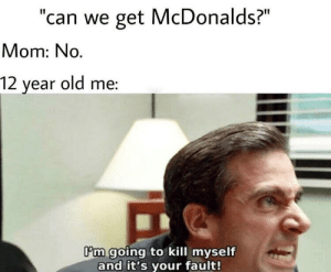 """McDonalds, Reddit, and Old: """"can we get McDonalds?""""  Mom: No.  12 year old me:  Om going to kill myself  and it's your fault! A battle I never won."""