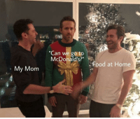 "Food, McDonalds, and Home: ""Can we go to  McDonald's?""  : Food at Home  My Mom every time"