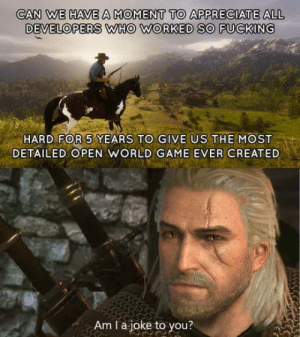 Fucking, Appreciate, and Game: CAN WE HAVE A MOMENT TO APPRECIATE ALL  DEVELOPERS WHO WORKED SO FUCKING  HARD FOR 5 YEARS TO GIVE US THEMOST  DETAILED OPEN WORLD GAME EVER CREATED  Am I a joke to you? Reading all the posts about RDR2 got me like