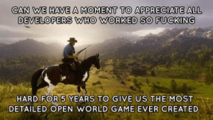Rockstar Team, you have my damn respect for this game. All other companies should watch and learn how you make a fortune by actually giving your fanbase what they want and pleasing them to the extremes. R*, thank you!: CAN WE HAVE A MOMENT TO APPRECIATE ALL  DEVELOPERS WHO WORKED SO FUCKING  HARD FOR 5 YEARS TO GIVE US THE MOST  DETAILED OPEN WORLD GAME EVER CREATED Rockstar Team, you have my damn respect for this game. All other companies should watch and learn how you make a fortune by actually giving your fanbase what they want and pleasing them to the extremes. R*, thank you!