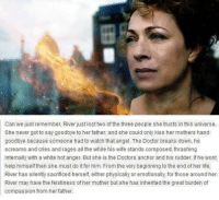 Doctor, Life, and Memes: Can we just remember, River just lost two of the three people she trusts in this universe.  She never got to say goodbye to her father, and she could only kiss her mothers hand  goodbye because someone had to watch that angel. The Doctor breaks down, he  screams and cries and rages all the while his wife stands composed, thrashing  internally with a white hot anger. But she is the Doctors anchor and his rudder. If he wont  help himself then she must do it for him. From the very beginning to the end of her life,  River has silently sacrificed herself, either physically or emotionally, for those around her.  River may have the feistiness of her mother but she has inherited the great burden of  compassion from her father