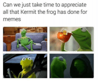 Dank, Kermit the Frog, and Appreciate: Can we just take time to appreciate  all that Kermit the frog has done for  memes