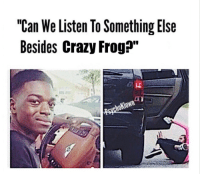 """Crazy, Crazy Frog, and Something Else: """"Can We Listen To Something Else  Besides Crazy Frog?"""""""