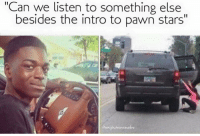 """pawn stars: """"Can we listen to something else  besides the intro to pawn stars"""