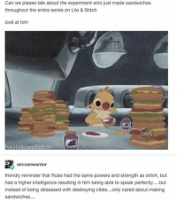 Rube is my favorite. • • { funnytumblr textposts funnytextpost tumblr funnytumblrpost tumblrfunny followme tumblrfunny textpost tumblrpost haha shoutout}: Can we please talk about the experiment who just made sandwiches  throughout the entire series on Lilo & Stitch  look at him  abc  Fyeahliloandstitch  wiccanwarrior  friendly reminder that Rube had the same powers and strength as stitch, but  had a higher intelligence resulting in him being able to speak perfectly. but  instead of being obsessed with destroying cities... only cared about making  sandwiches... Rube is my favorite. • • { funnytumblr textposts funnytextpost tumblr funnytumblrpost tumblrfunny followme tumblrfunny textpost tumblrpost haha shoutout}