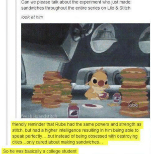 Rubeomg-humor.tumblr.com: Can we please talk about the experiment who just made  sandwiches throughout the entire series on Lilo & Stitch  look at him  abc  Neahlileandstitch  friendly reminder that Rube had the same powers and strength as  stitch, but had a higher intelligence resulting in him being able to  speak perfectly. but înstead of being obsessed with destroying  cities.only cared about making sandwiches.  So he was basically a college student Rubeomg-humor.tumblr.com