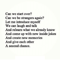http://iglovequotes.net/: Can we start over?  Can we be strangers again?  Let me introduce myself  We can laugh and talk  And relearn what we already know  And come up with new inside jokes  And create new memories  And give each other  A second chance. http://iglovequotes.net/