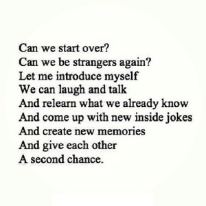 https://iglovequotes.net/: Can we start over?  Can we be strangers again?  Let me introduce myself  We can laugh and talk  And relearn what we already know  And come up with new inside jokes  And create new memories  nd give each other  second chance. https://iglovequotes.net/