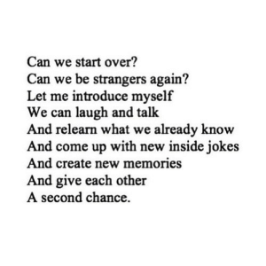 https://iglovequotes.net/: Can we start over?  Can we be strangers again?  Let me introduce myself  We can laugh and talk  And relearn what we already know  And come up with new inside jokes  And create new memories  And give each other  A second chance https://iglovequotes.net/