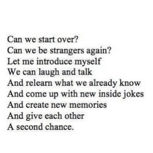 https://iglovequotes.net/: Can we start over?  Can we be strangers again?  Let me introduce myself  We can laugh and talk  And relearn what we already know  And come up with new inside jokes  And create new memories  And give each other  A second chance. https://iglovequotes.net/