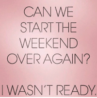 Memes, The Weekend, and 🤖: CAN WE  START THE  WEEKEND  OVER ACAIN?  WASN'T READY