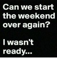 weekend: Can we start  the weekend  over again?  I wasn't  ready.