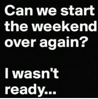The Weekend, Weekend, and Can: Can we start  the weekend  over again?  I wasn't  ready..- #weekend