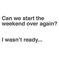 The Weekend, Weekend, and Can: Can we start the  weekend over again?  I wasn't ready..