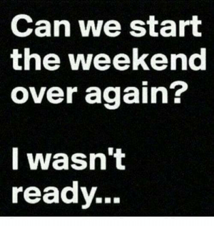 Memes, The Weekend, and 🤖: Can we start  the weekend  over again?  I wasn't  ready...