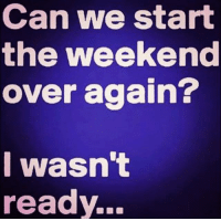 Memes, The Weekend, and 🤖: Can we start  the weekend  over again?  I wasn't  ready..