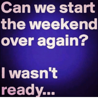 Dank, The Weekend, and Weekend: Can we start  the weekend  over again?  I wasn't  ready