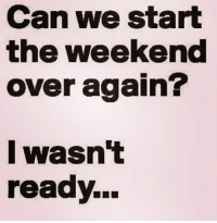 Memes, The Weekend, and 🤖: Can we start  the weekend  over again?  l wasn't  ready...