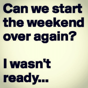 Memes, The Weekend, and Inspiration: Can we start  the weekend  over again?  lwasnt  ready... Daily Inspiration