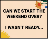 Dank, The Weekend, and 🤖: CAN WE START THE  WEEKEND OVER?  I WASN'T READY. #jussayin