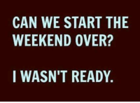 Memes, Good, and The Weekend: CAN WE START THE  WEEKEND OVER?  I WASN'T READY. Yes please...<3~Southern Gal ~ have a good one.