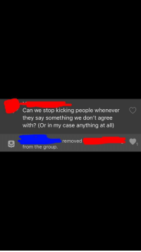 MeIRL, Can, and Group: Can we stop kicking people whenever  they say something we don't agree  with? (Or in my case anything at all)  removed  from the group. Meirl