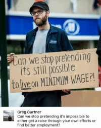 Memes, Minimum Wage, and 🤖: can we stop pretending  its still possible  to liveon MINIMUM WAGE?  Greg Curtner  Can we stop pretending it's impossible to  either get a raise through your own efforts or  find better employment? (GC)