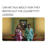 Fucking, Shit, and Girl Memes: CAN WE TALK ABOUT HOW THEY  RENTED OUT THE LOUVRE??!?!?!  LEGENDS. THEY RENTED OUT THE FUCKING LOUVRE!? DO YOU KNOW WHAT TYPE OF SHIT THAT TAKES. THEY DONT JUST RENT OUT A BUILDING THAT HOUSES SOME OF THE WORLDS MOST PRICELESS ART. THE CARTERS RENTED OUT THE LOUVRE.