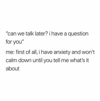 """Twitter, Anxiety, and Girl Memes: """"can we talk later? i have a question  for you""""  me: first of all, i have anxiety and won't  calm down until you tell me what's it  about My anxiety has anxiety (twitter: @jarrettstod)"""