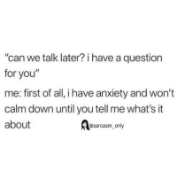 """Funny, Memes, and Twitter: can we talk later? i have a question  for you""""  me: first of all, i have anxiety and won't  calm down until you tell me what's it  about  @sarcasm_only (via twitter-jarrettsod)"""