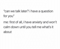 """Funny, Anxiety, and Can: """"can we talk later? i have a question  for you""""  me: first of all, i have anxiety and won't  calm down until you tell me what's it  about"""