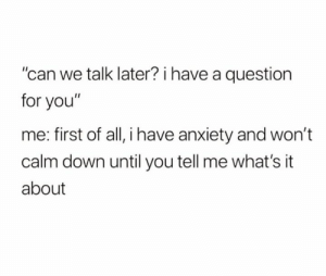 """Me First: """"can we talk later? i have a question  for you""""  me: first of all, i have anxiety and won't  calm down until you tell me what's it  about"""