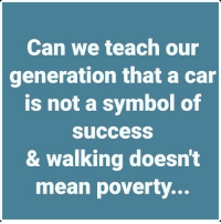 https://t.co/ifOsvdpbPZ: Can we teach our  generation that a car  is not a symbol of  Success  & walking doesn't  mean poverty. https://t.co/ifOsvdpbPZ