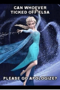 Elsa: CAN WHOEVER  TICKED OFF ELSA  PLEASE GO APOLOGIZE?